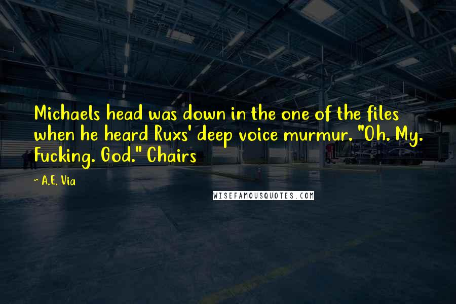 """A.E. Via quotes: Michaels head was down in the one of the files when he heard Ruxs' deep voice murmur. """"Oh. My. Fucking. God."""" Chairs"""