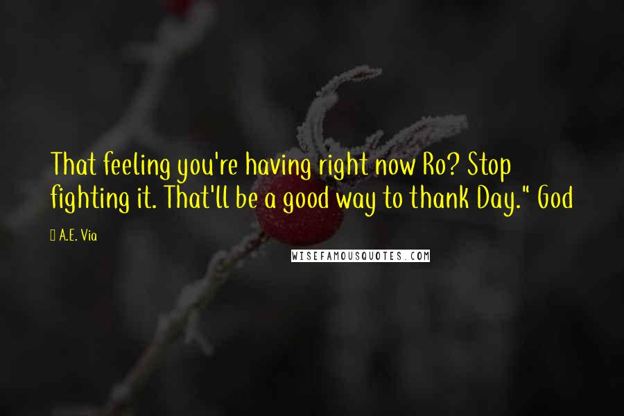 """A.E. Via quotes: That feeling you're having right now Ro? Stop fighting it. That'll be a good way to thank Day."""" God"""