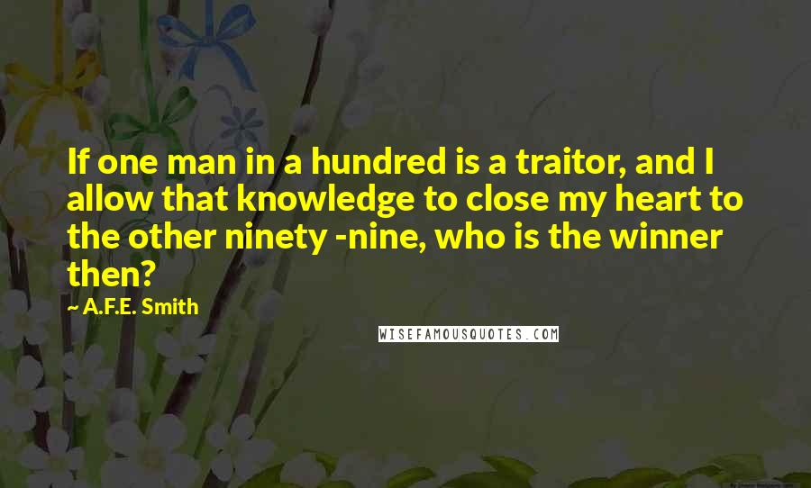 A.F.E. Smith quotes: If one man in a hundred is a traitor, and I allow that knowledge to close my heart to the other ninety -nine, who is the winner then?