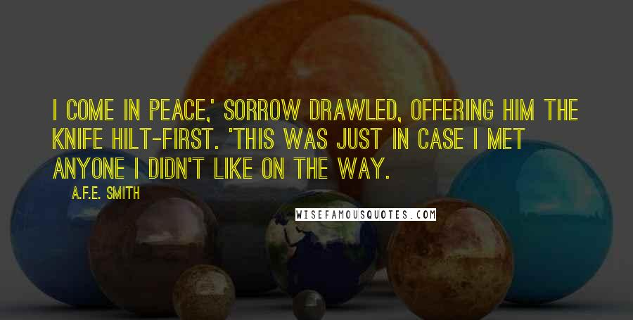A.F.E. Smith quotes: I come in peace,' Sorrow drawled, offering him the knife hilt-first. 'This was just in case I met anyone I didn't like on the way.