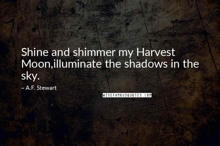 A.F. Stewart quotes: Shine and shimmer my Harvest Moon,illuminate the shadows in the sky.