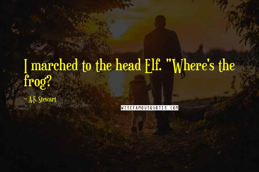 "A.F. Stewart quotes: I marched to the head Elf. ""Where's the frog?"