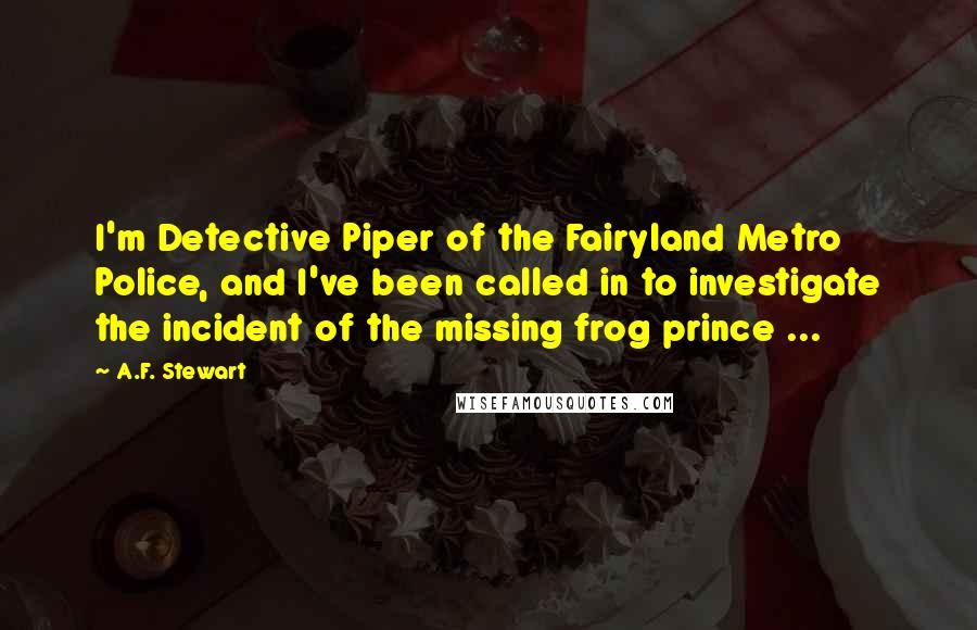 A.F. Stewart quotes: I'm Detective Piper of the Fairyland Metro Police, and I've been called in to investigate the incident of the missing frog prince ...
