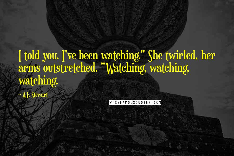 "A.F. Stewart quotes: I told you. I've been watching."" She twirled, her arms outstretched. ""Watching, watching, watching."