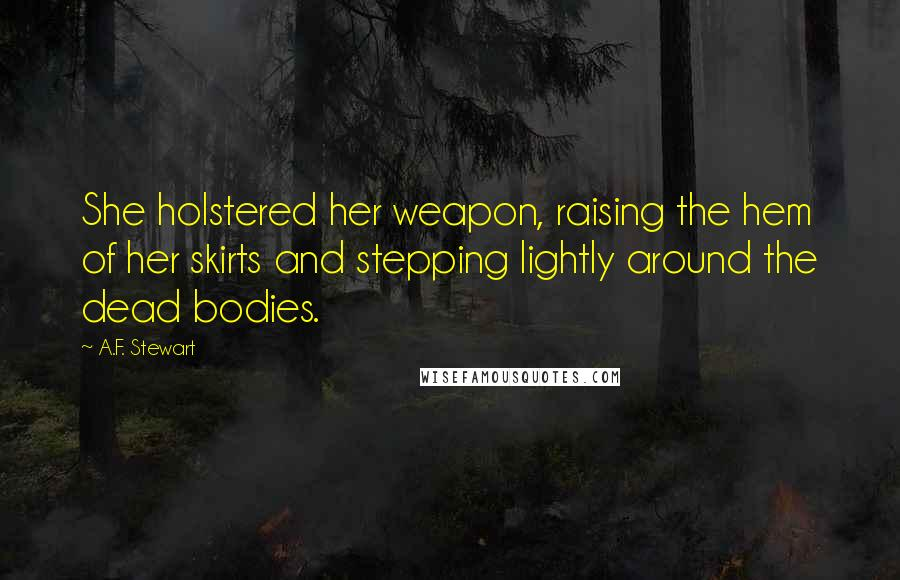 A.F. Stewart quotes: She holstered her weapon, raising the hem of her skirts and stepping lightly around the dead bodies.