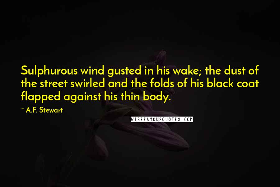 A.F. Stewart quotes: Sulphurous wind gusted in his wake; the dust of the street swirled and the folds of his black coat flapped against his thin body.