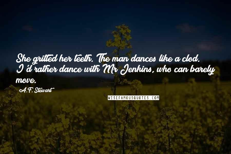 A.F. Stewart quotes: She gritted her teeth. The man dances like a clod. I'd rather dance with Mr Jenkins, who can barely move.