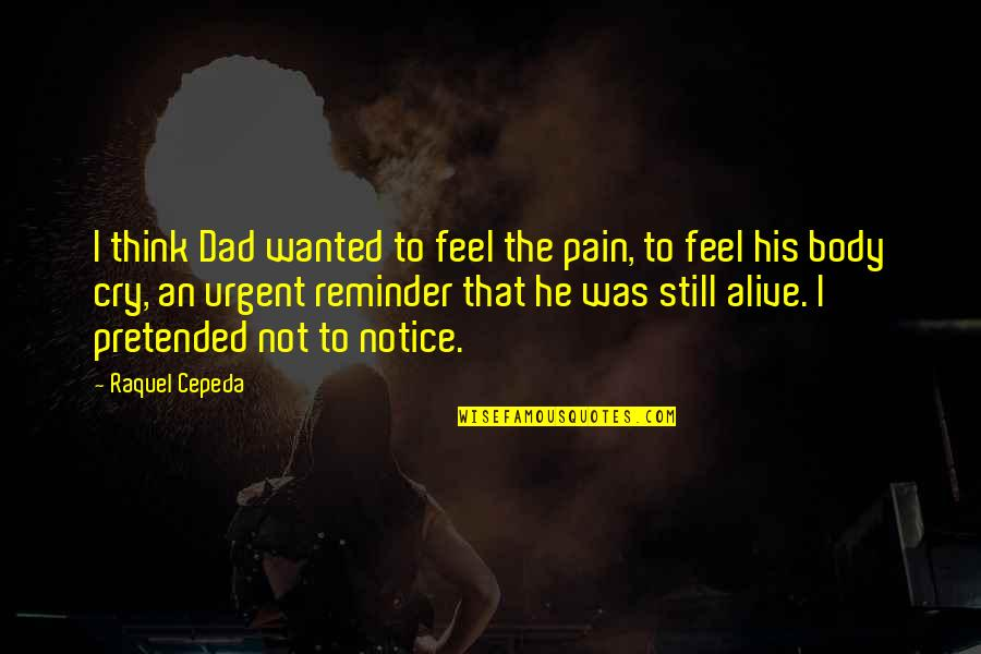 A Father From His Daughter Quotes By Raquel Cepeda: I think Dad wanted to feel the pain,
