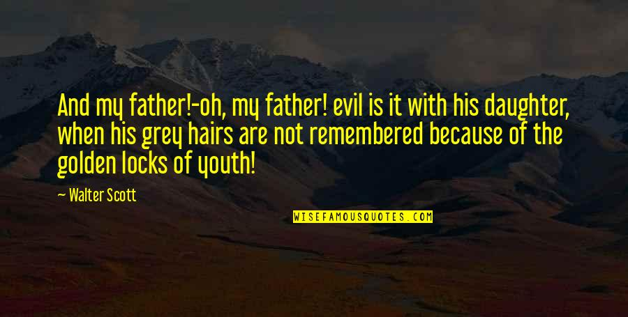A Father From His Daughter Quotes By Walter Scott: And my father!-oh, my father! evil is it