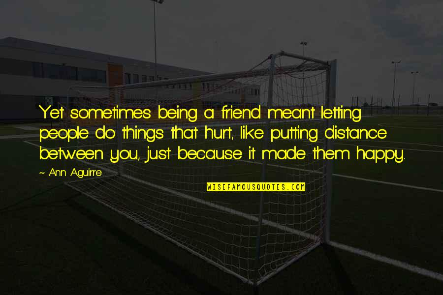 A Friend Being There Quotes By Ann Aguirre: Yet sometimes being a friend meant letting people