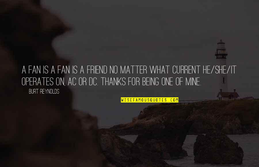 A Friend Being There Quotes By Burt Reynolds: A fan is a fan is a friend