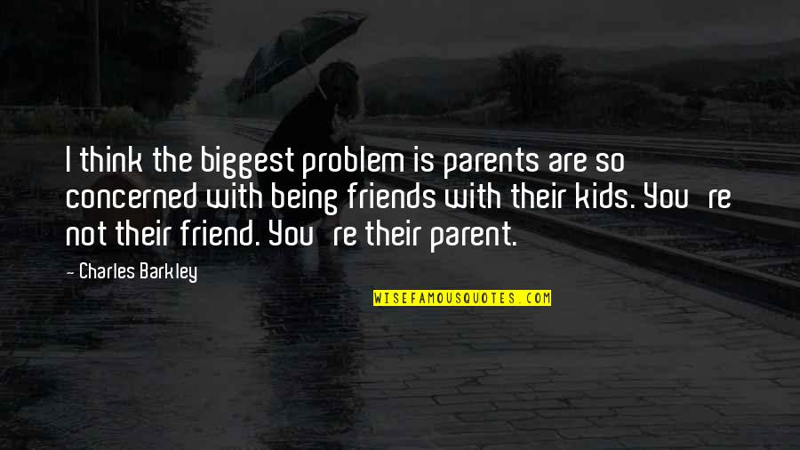 A Friend Being There Quotes By Charles Barkley: I think the biggest problem is parents are