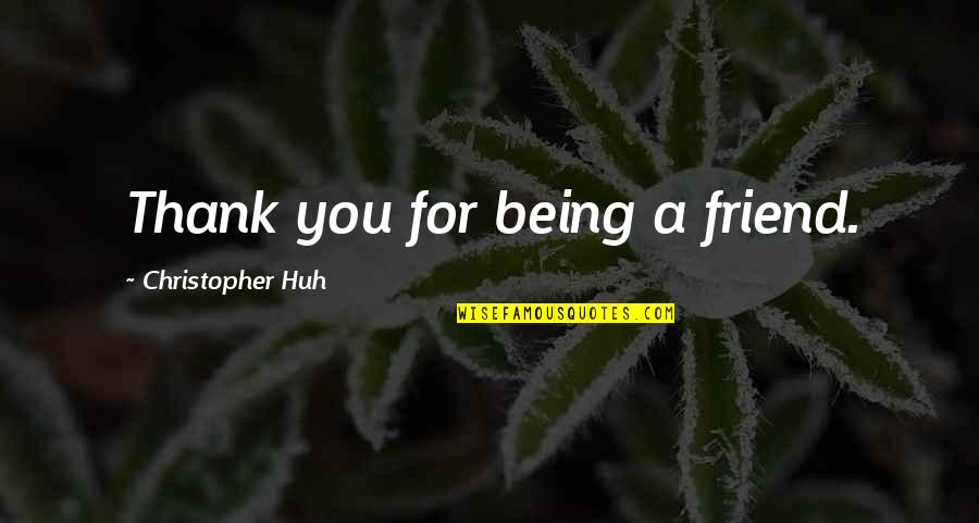 A Friend Being There Quotes By Christopher Huh: Thank you for being a friend.