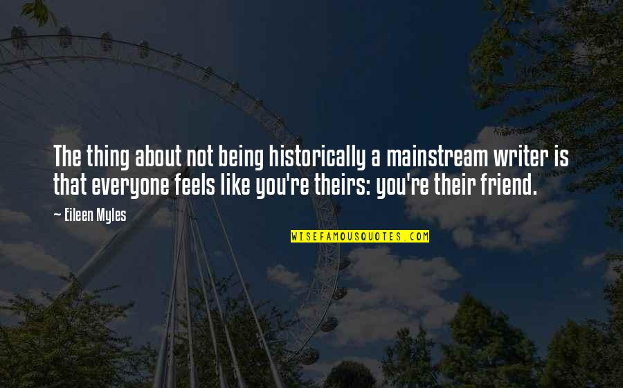 A Friend Being There Quotes By Eileen Myles: The thing about not being historically a mainstream