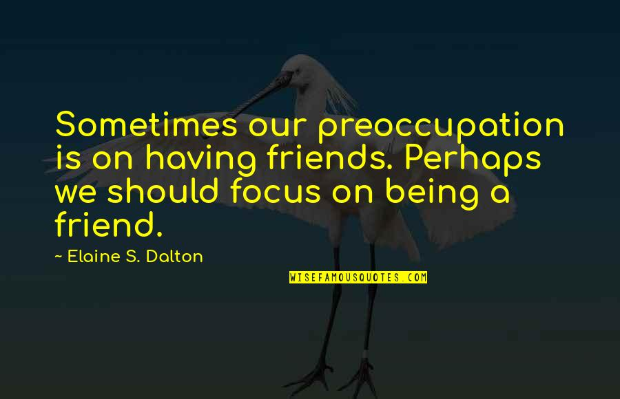 A Friend Being There Quotes By Elaine S. Dalton: Sometimes our preoccupation is on having friends. Perhaps