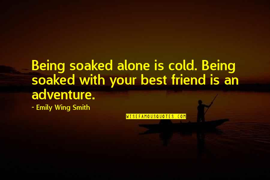 A Friend Being There Quotes By Emily Wing Smith: Being soaked alone is cold. Being soaked with