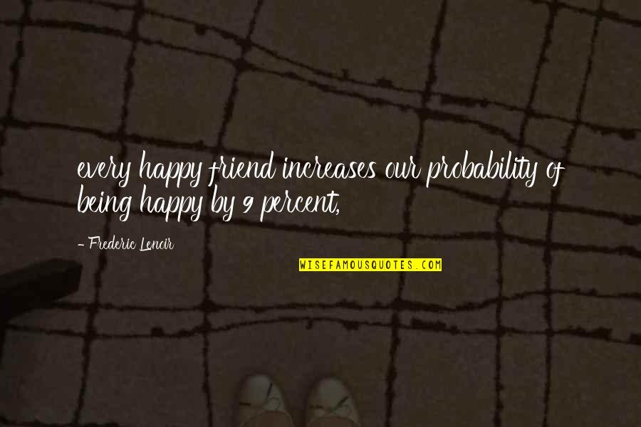 A Friend Being There Quotes By Frederic Lenoir: every happy friend increases our probability of being
