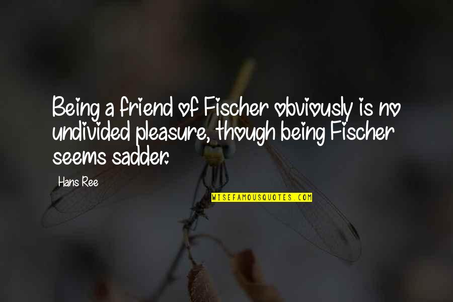 A Friend Being There Quotes By Hans Ree: Being a friend of Fischer obviously is no