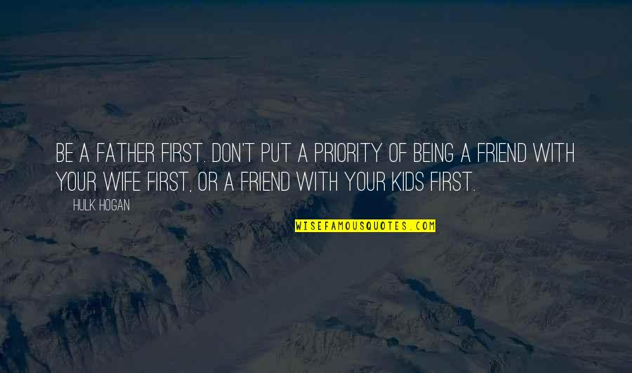A Friend Being There Quotes By Hulk Hogan: Be a father first. Don't put a priority
