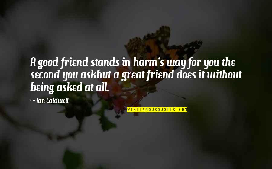 A Friend Being There Quotes By Ian Caldwell: A good friend stands in harm's way for