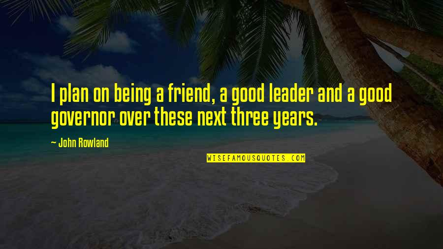 A Friend Being There Quotes By John Rowland: I plan on being a friend, a good