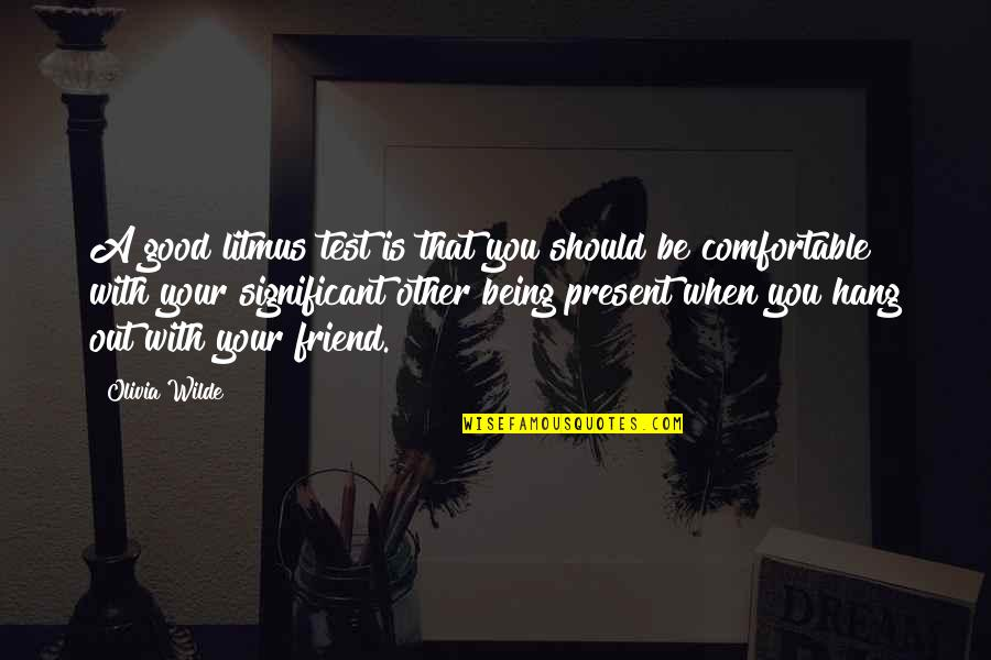 A Friend Being There Quotes By Olivia Wilde: A good litmus test is that you should