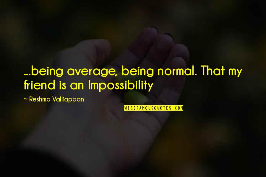 A Friend Being There Quotes By Reshma Valliappan: ...being average, being normal. That my friend is