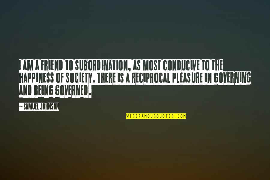 A Friend Being There Quotes By Samuel Johnson: I am a friend to subordination, as most
