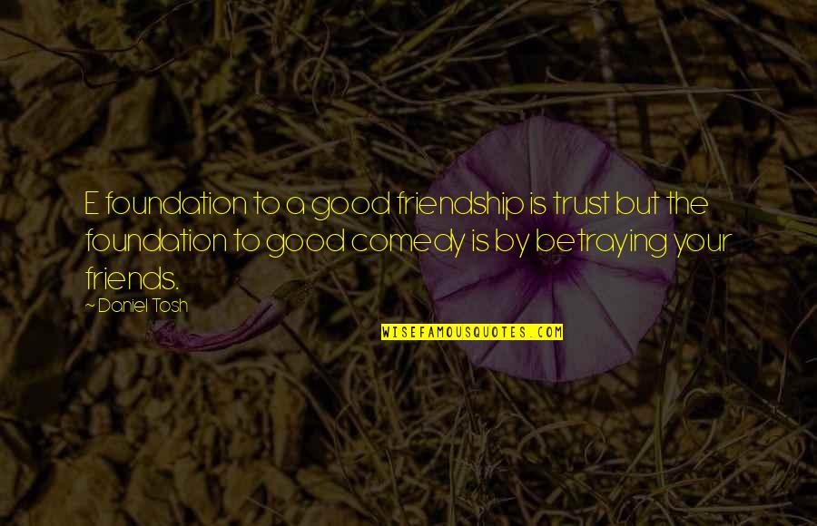 A Friend Betraying You Quotes By Daniel Tosh: E foundation to a good friendship is trust