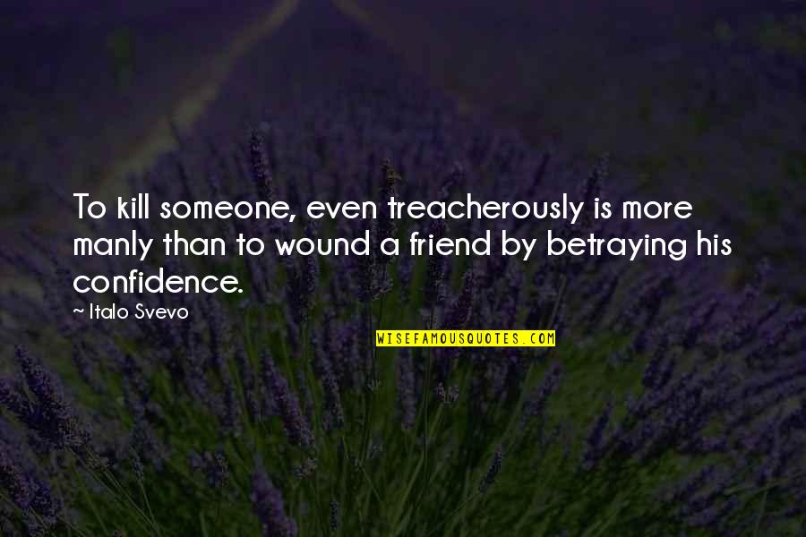 A Friend Betraying You Quotes By Italo Svevo: To kill someone, even treacherously is more manly
