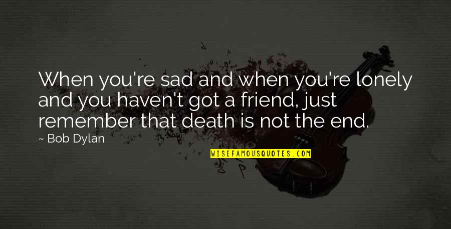 A Friend's Death Quotes By Bob Dylan: When you're sad and when you're lonely and