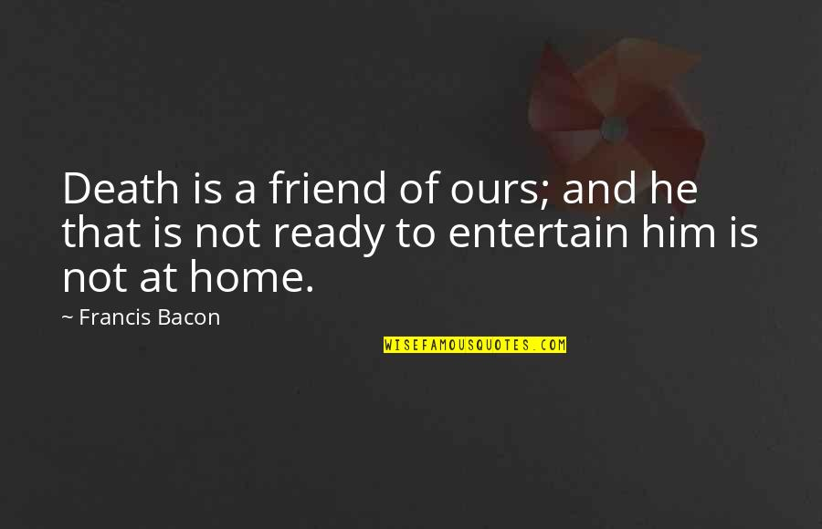A Friend's Death Quotes By Francis Bacon: Death is a friend of ours; and he