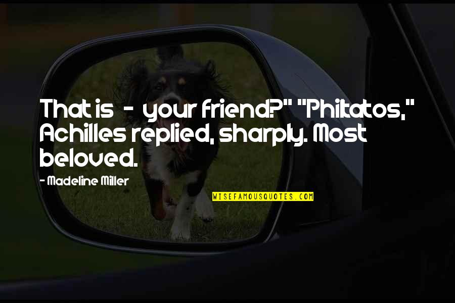 "A Friend's Death Quotes By Madeline Miller: That is - your friend?"" ""Philtatos,"" Achilles replied,"