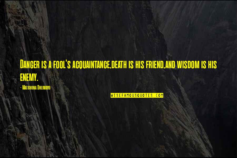 A Friend's Death Quotes By Matshona Dhliwayo: Danger is a fool's acquaintance,death is his friend,and
