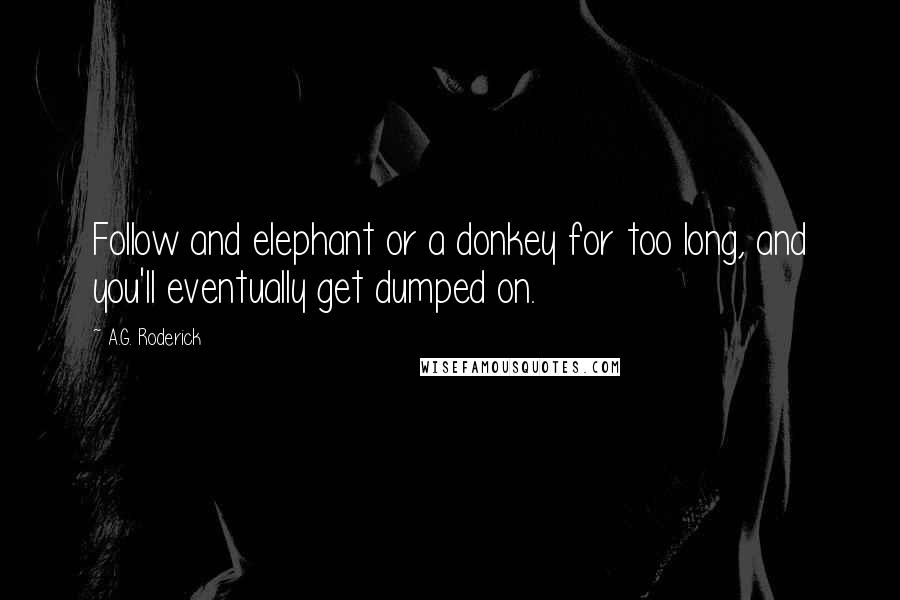 A.G. Roderick quotes: Follow and elephant or a donkey for too long, and you'll eventually get dumped on.