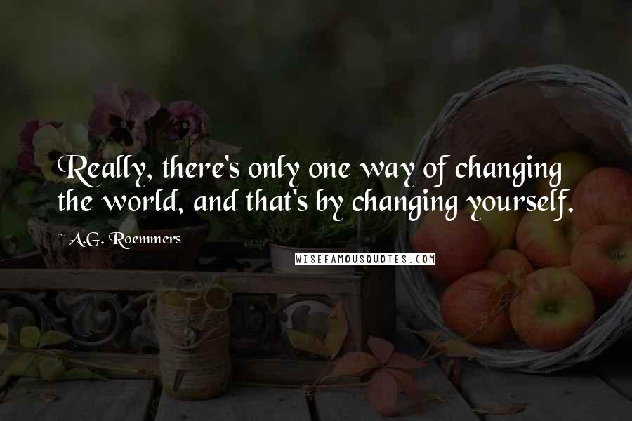 A.G. Roemmers quotes: Really, there's only one way of changing the world, and that's by changing yourself.
