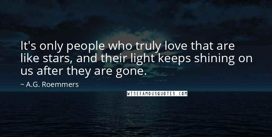 A.G. Roemmers quotes: It's only people who truly love that are like stars, and their light keeps shining on us after they are gone.