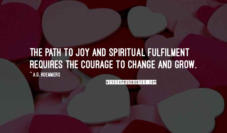 A.G. Roemmers quotes: The path to joy and spiritual fulfilment requires the courage to change and grow.