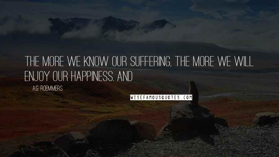 A.G. Roemmers quotes: The more we know our suffering, the more we will enjoy our happiness. And
