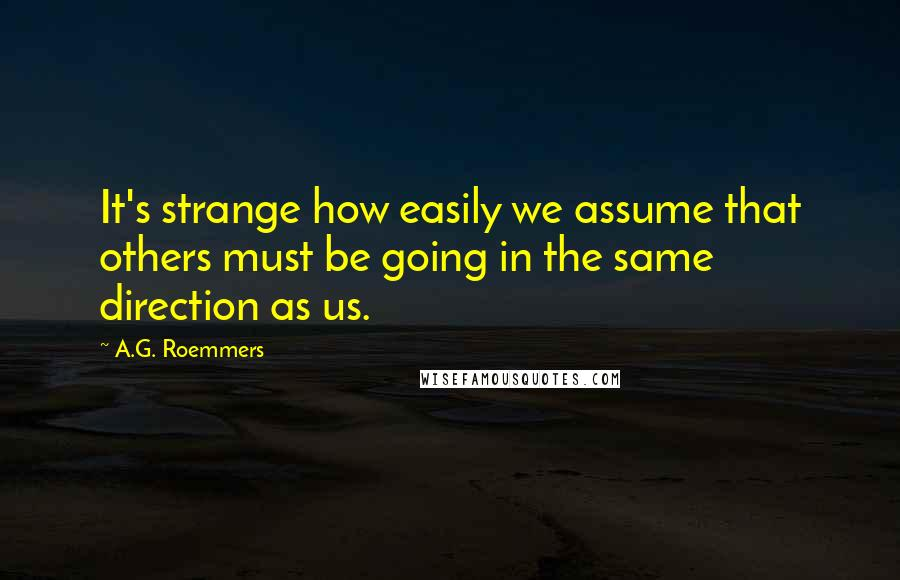 A.G. Roemmers quotes: It's strange how easily we assume that others must be going in the same direction as us.