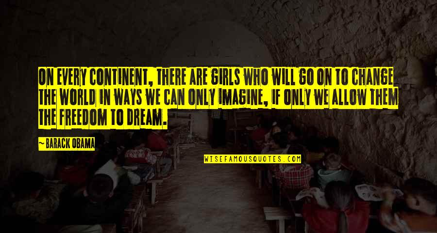A Girl Can Only Dream Quotes By Barack Obama: On every continent, there are girls who will
