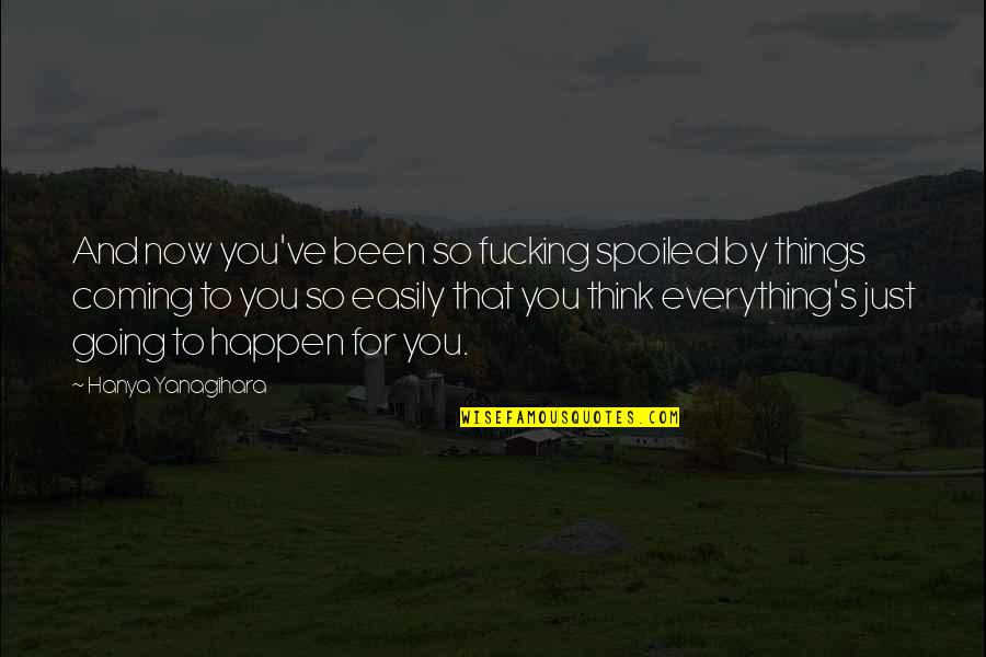 A Girl Deserves Quotes By Hanya Yanagihara: And now you've been so fucking spoiled by