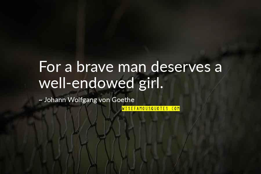 A Girl Deserves Quotes By Johann Wolfgang Von Goethe: For a brave man deserves a well-endowed girl.