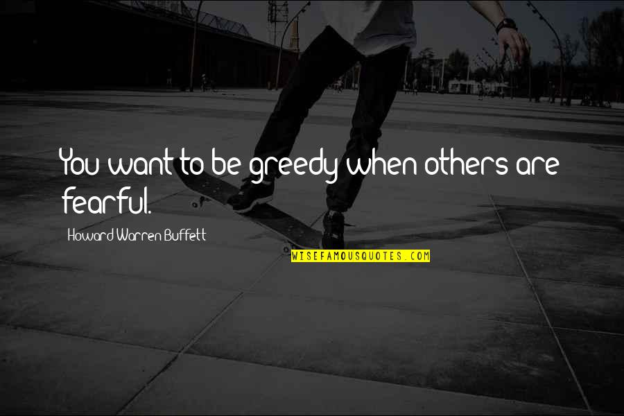 A Girl Feeling Beautiful Quotes By Howard Warren Buffett: You want to be greedy when others are
