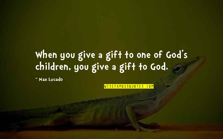 A Girl Not Being Easy To Get Quotes By Max Lucado: When you give a gift to one of