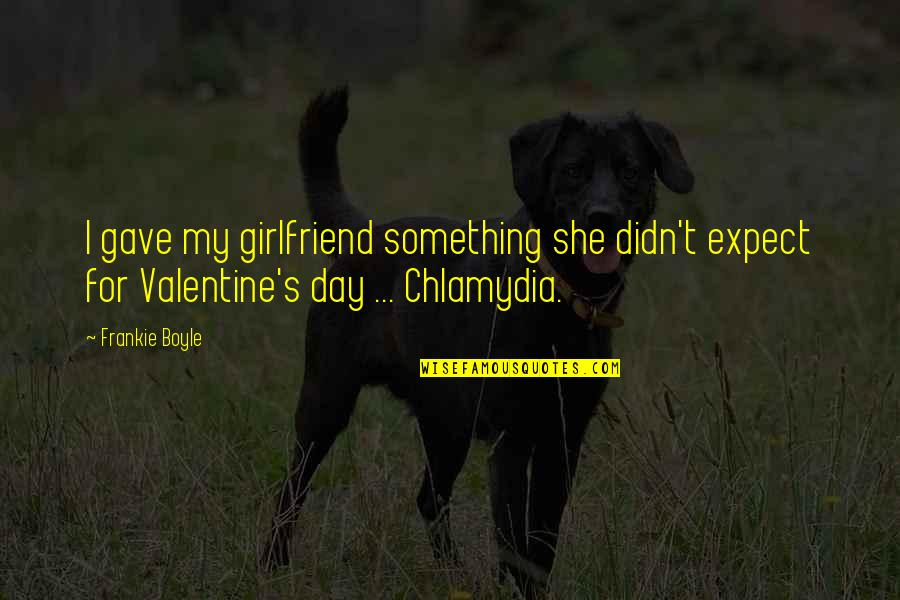 A Girlfriend On Valentine's Day Quotes By Frankie Boyle: I gave my girlfriend something she didn't expect