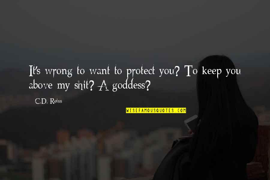 A Goddess Quotes By C.D. Reiss: It's wrong to want to protect you? To