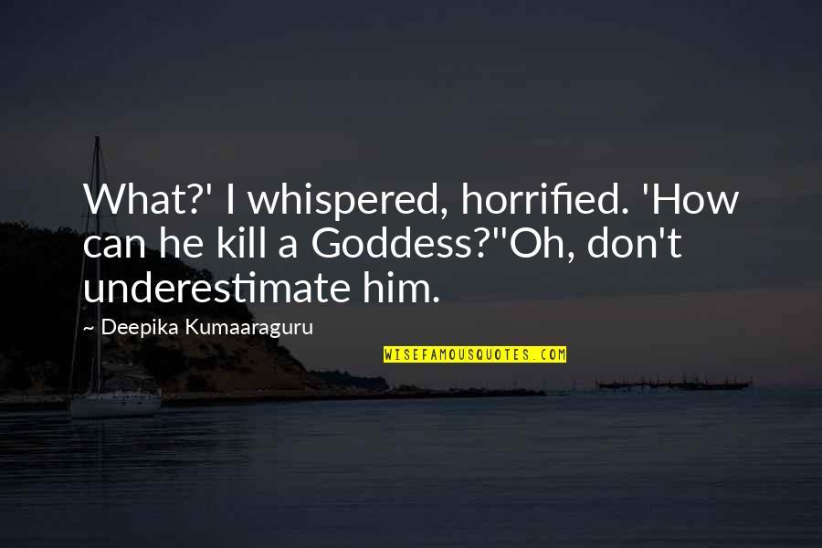 A Goddess Quotes By Deepika Kumaaraguru: What?' I whispered, horrified. 'How can he kill