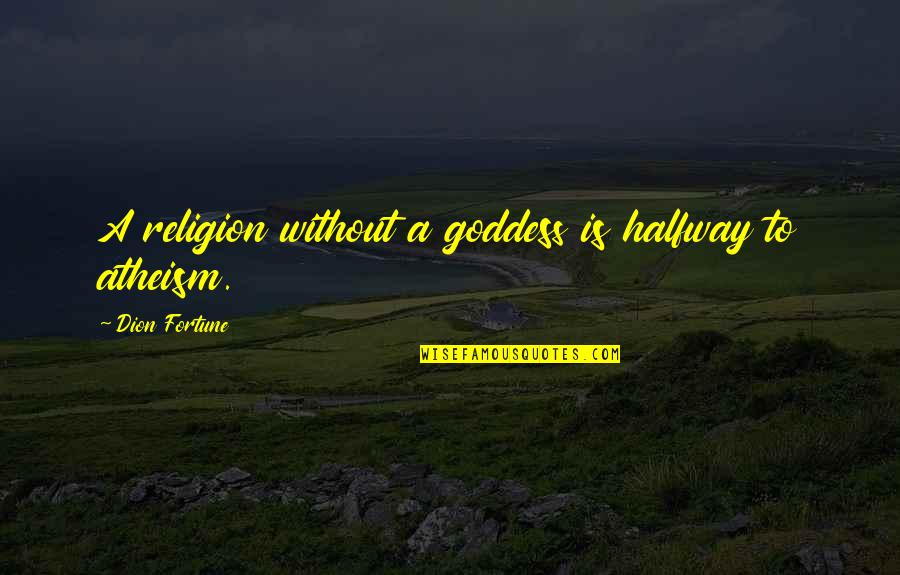 A Goddess Quotes By Dion Fortune: A religion without a goddess is halfway to
