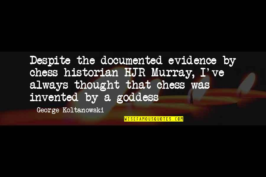 A Goddess Quotes By George Koltanowski: Despite the documented evidence by chess historian HJR